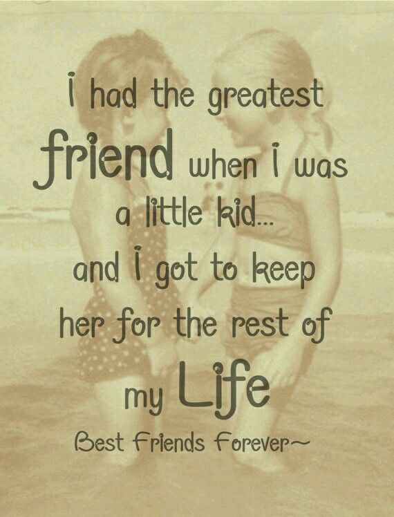 I had the greatest friend when I was a little kid and I get to keep her for the rest of my life.