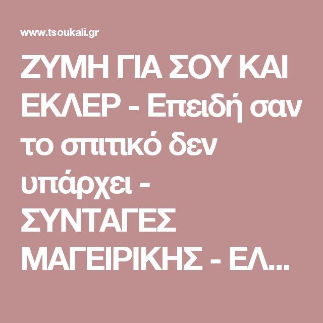 ΖΥΜΗ ΓΙΑ ΣΟΥ ΚΑΙ ΕΚΛΕΡ - Επειδή σαν το σπιτικό δεν υπάρχει - ΣΥΝΤΑΓΕΣ ΜΑΓΕΙΡΙΚΗΣ - ΕΛΛΗΝΙΚΑ ΦΑΓΗΤΑ - GREEK FOOD AND PASTRY - ΓΛΥΚΑ www.tsoukali.gr  ΕΛΛΗΝΙΚΕΣ ΣΥΝΤΑΓΕΣ ΑΡΘΡΑ ΜΑΓΕΙΡΙΚΗΣ