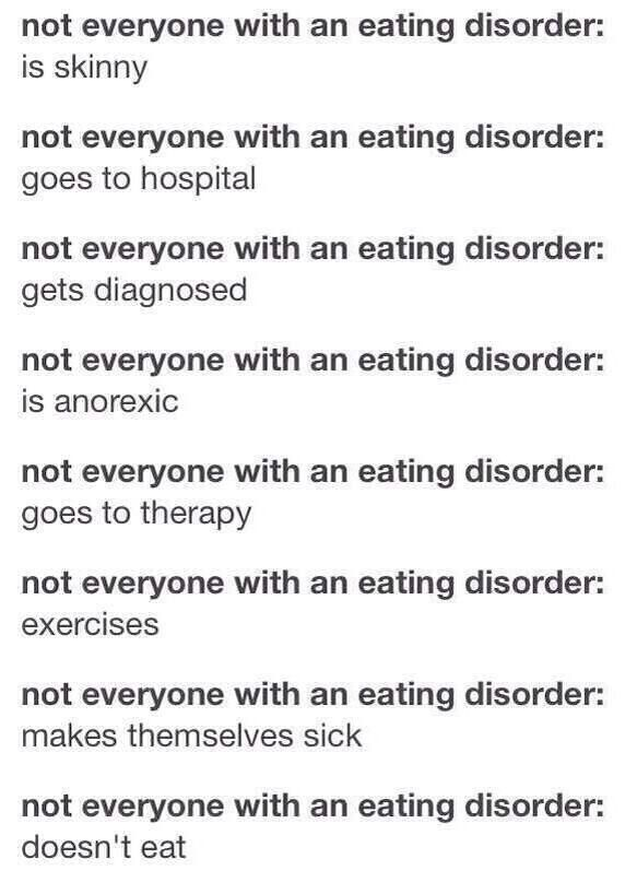 I Eating disorders aren't just deadly thin people in hospitals. An eating disorder doesn't gaurantee that you'll become emaciated or even lose weight at all-Eating disorders are mental illnesses- You can't just imitate the behavior of what you think an eating disorder is, and make yourself have one-Eating disorders are not all about being skinny, they can be invisible, eating disorders can go unrecognized and undiagnosed-eating disorders can happen to people at any weight