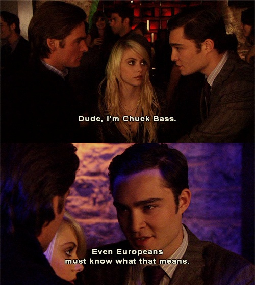 I pee myself laughing whenever his response is 'I'm Chuck Bass'