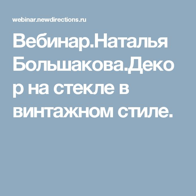 Вебинар.Наталья Большакова.Декор на стекле в винтажном стиле.