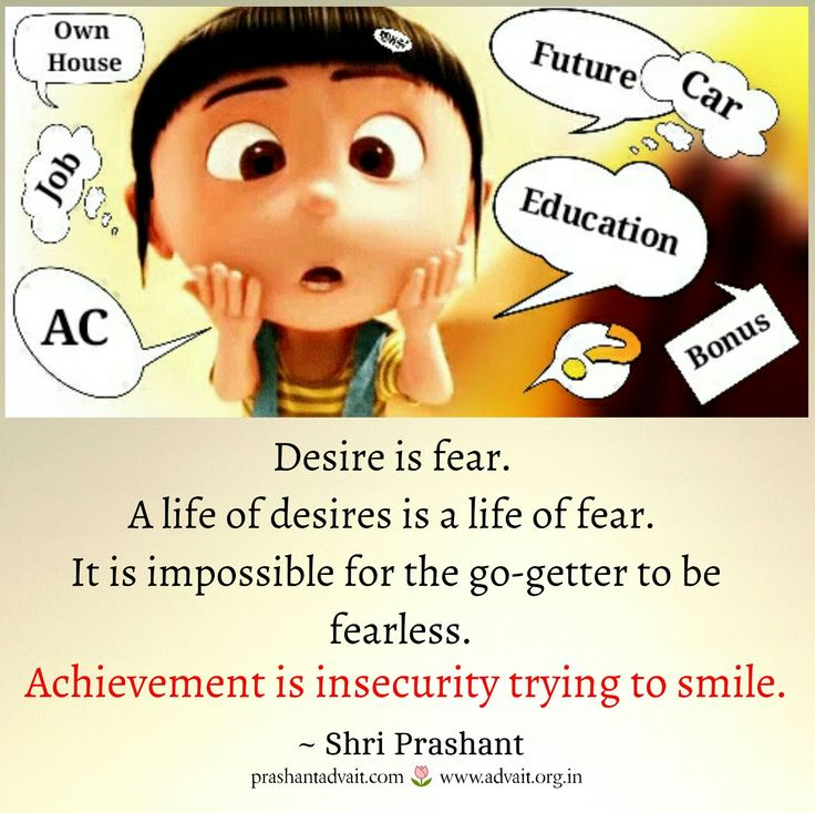 Desire is fear. A life of desires is a life of fear. Impossible for the go-getter to be fearless. ~ Shri Prashant #ShriPrashant #Advait #fear #life #insecurity Read at:- prashantadvait.com Watch at:- www.youtube.com/c/ShriPrashant Website:- www.advait.org.in Facebook:- www.facebook.com/prashant.advait LinkedIn:- www.linkedin.com/in/prashantadvait Twitter:- https://twitter.com/Prashant_Advait
