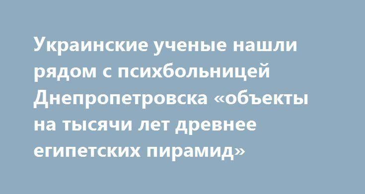 Украинские ученые нашли рядом с психбольницей Днепропетровска «объекты на тысячи лет древнее египетских пирамид» http://rusdozor.ru/2017/06/23/ukrainskie-uchenye-nashli-ryadom-s-psixbolnicej-dnepropetrovska-obekty-na-tysyachi-let-drevnee-egipetskix-piramid/  Наверное, реальным хозяевам нынешней «страны 404» приятно иметь народ, состоящий из идиотов. Иначе как можно объяснить нынешние «збори вчених істориків в Дніпрі», которые вполне серьезно заняты поисками украинских поселений времен…