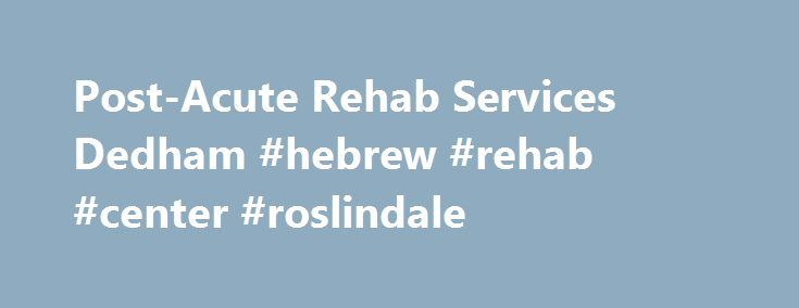 Post-Acute Rehab Services Dedham #hebrew #rehab #center #roslindale http://massachusetts.nef2.com/post-acute-rehab-services-dedham-hebrew-rehab-center-roslindale/  # Post-Acute Rehabilitative Services at Hebrew Rehabilitation Center in Dedham The Rehabilitative Services Unit located at Hebrew Rehabilitation Center in Dedham provides post-acute skilled nursing care to patients following an acute hospital stay. Care is delivered by Harvard Medical School-affiliated doctors, nurses and…