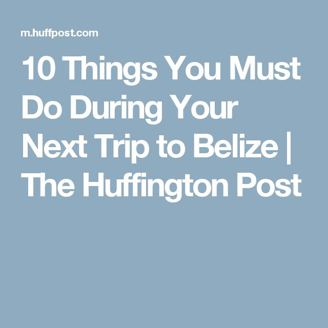 10 Things You Must Do During Your Next Trip to Belize | The Huffington Post