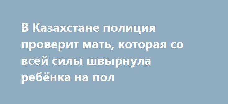 В Казахстане полиция проверит мать, которая со всей силы швырнула ребёнка на пол https://apral.ru/2017/07/20/v-kazahstane-politsiya-proverit-mat-kotoraya-so-vsej-sily-shvyrnula-rebyonka-na-pol.html  В Казахстане по видео задержали мать, которая швырнула об пол маленького ребёнка. Причиной такого поведения стал плачь малыша, который раздражал женщину. Отец снимал всё происходящее на свой телефон. В это время мать двоих детей ругала свою старшую дочь за плохое поведение. Когда отец попросил…