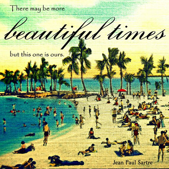 """""""There may be more beautiful times but this one is ours.""""  - Jean Paul Sartre - print for the beach house"""