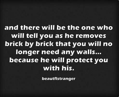If she takes down those walls never giver her a reason to question it or put them back up. If she cares enough to let you take down the walls and let you in care enough to guard her heart.