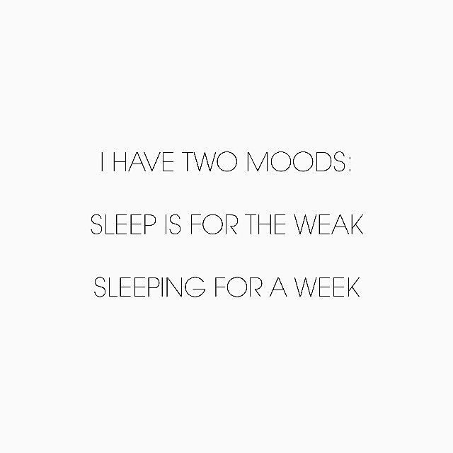 I have two moods: Sleep is for the weak and Sleeping for a week