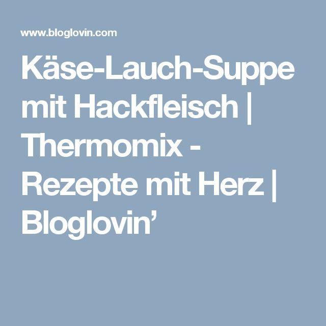 Käse-Lauch-Suppe mit Hackfleisch   Thermomix - Rezepte mit Herz   Bloglovin'