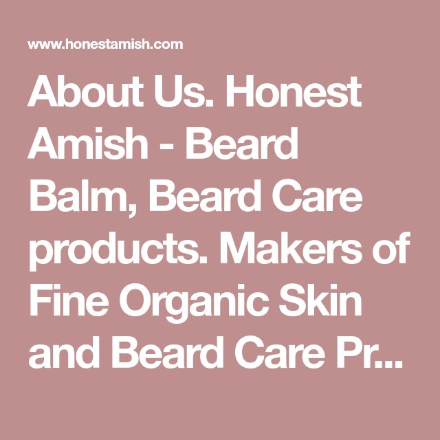 About Us. Honest Amish - Beard Balm, Beard Care products. Makers of Fine Organic Skin and Beard Care Products. Heavy Duty Beard Balm , Beard Soap, Beard Wax .We use all natural ingredients to craft old world recipes into the finest skin care products made today. The Most trusted name in Beard Care.