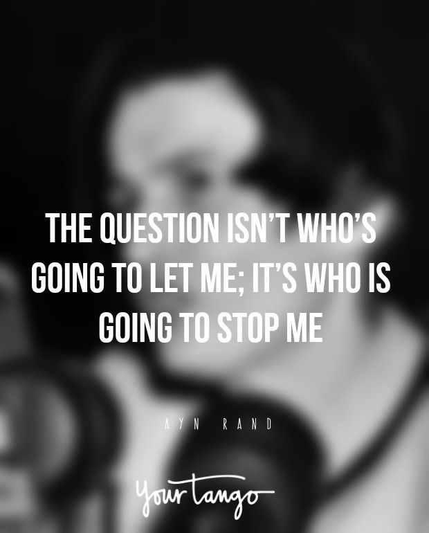 The question isn't who's going to let me; it's who is going to stop me. — Ayn Rand