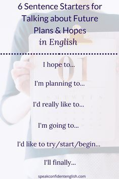 English Vocabulary & Conversation. Easy sentence starters for talking about your 2018 plans and hopes. Learn more in the full lesson online - English Grammar: How We Really Talk About the Future in English https://www.speakconfidentenglish.com/future-tense-english/?utm_campaign=coschedule&utm_source=pinterest&utm_medium=Speak%20Confident%20English%20%7C%20English%20Fluency%20Trainer&utm_content=English%20Grammar%3A%20How%20We%20Really%20Talk%20About%20the%20Future%20in%20English