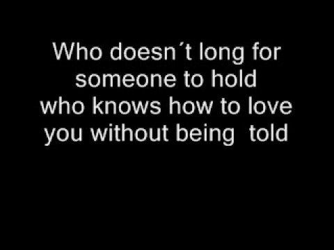 who doesn't long for someone to hold..., who knows how to love you without being told...