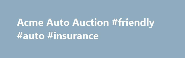 Acme Auto Auction #friendly #auto #insurance http://malawi.remmont.com/acme-auto-auction-friendly-auto-insurance/  Auction Headquarters [close] Firefox users we wanted to take this space to let you know what Mozilla, the company that makes Firefox has been doing, and it s not good. Mozilla recently forced it s CEO to resign because he had, 5 years ago, donated $1,000 to a pro-family political group. Apparently Mozilla is intolerant of anyone that disagrees with their Liberal view of…