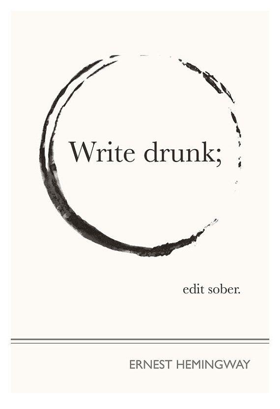 "I SO need this. ""Write drunk; edit sober."" - Ernest Hemingway"