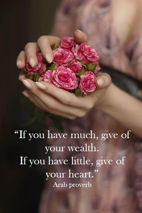 """""""If you have much, give of your wealth. If you have little, give of your heart.""""…"""