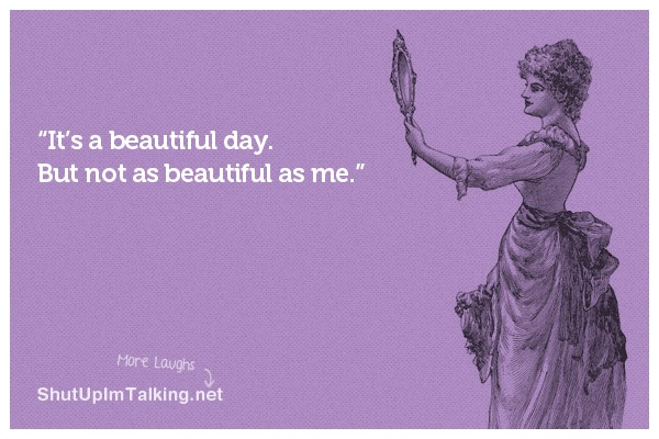 Ladies: don't even try and act like this isn't you.: Awesome Quotes