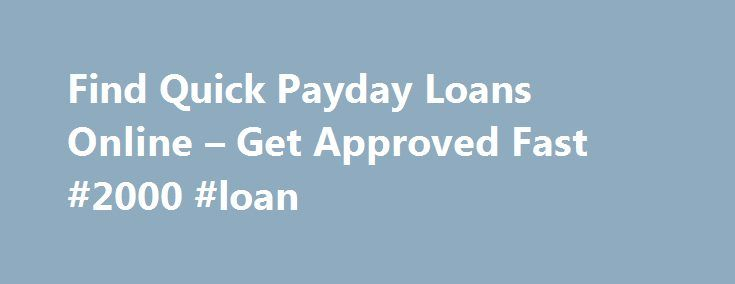 Find Quick Payday Loans Online – Get Approved Fast #2000 #loan http://nef2.com/find-quick-payday-loans-online-get-approved-fast-2000-loan/  #quick payday loan # Quick Payday Loans Provide Assistance When It Is Most Needed If you need to apply for a loan, chances are you need it quickly, most likely for an unexpected bill that suddenly occurred. Emergency bills are expenses that cannot be predicted and can upset the financial applecart. If you are in...