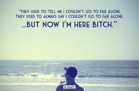 """""""They used to always say I couldn't go to far alone… But now I'm here bitch."""" G-Eazy 
