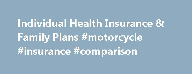 Individual Health Insurance & Family Plans #motorcycle #insurance #comparison http://insurance.remmont.com/individual-health-insurance-family-plans-motorcycle-insurance-comparison/  #individual health insurance # Member Services No individual applying for health coverage through the individual Marketplace will be discouraged from applying for benefits, turned down for coverage, or charged more premium because of health status, medical condition, mental illness claims experience, medical…