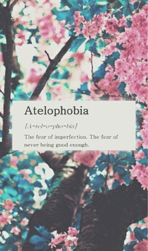 Atelophobia- fear of never being good enough. i feel this everyday... how i would love to give it up...