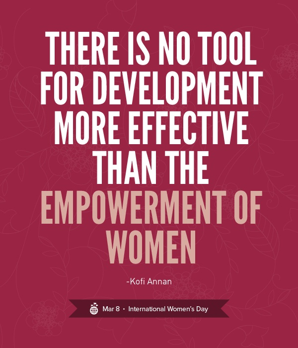 ... there is no tool for development more effective than the empowerment of women ... Kofi Annan ... March 8, International Women's Day