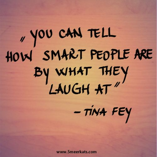 You can tell how smart people are by what they laugh at. #smartquote