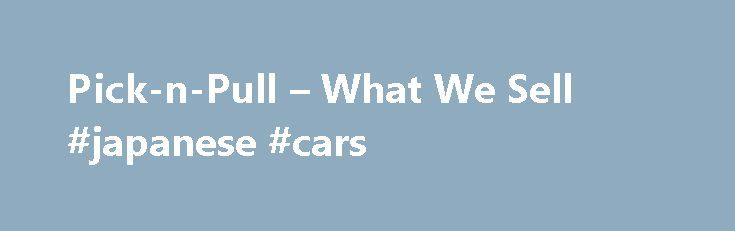 Pick-n-Pull – What We Sell #japanese #cars http://car-auto.nef2.com/pick-n-pull-what-we-sell-japanese-cars/  #cars for sell # Fresh Inventory, Great Prices! What We Sell Recycled Auto Parts Our 55 self-service locations across North America provide a wide selection of low-cost, high quality original equipment manufacturer (OEM) parts. We carry all makes and models…Continue Reading