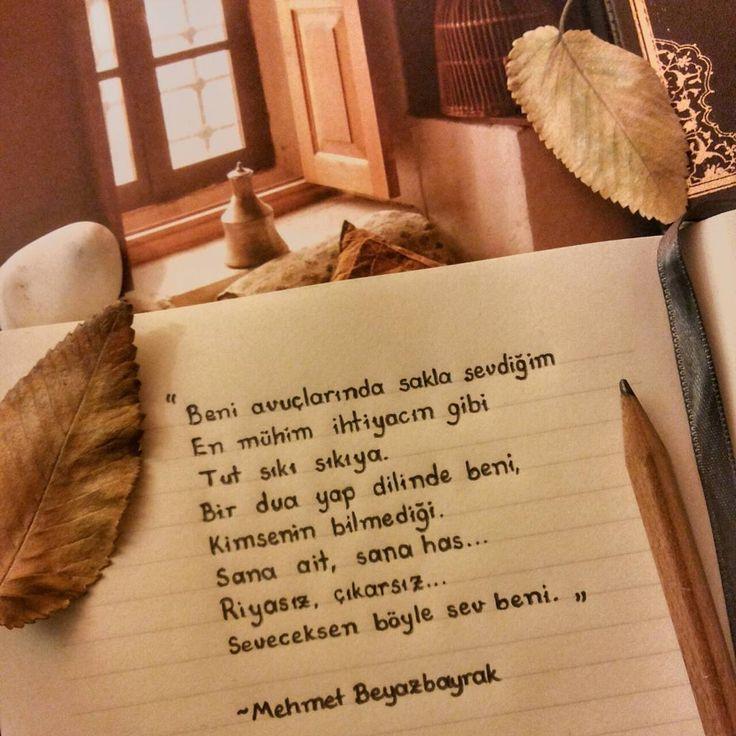 Beni avuçlarında sakla sevdiğim  En mühim ihtiyacın gibi  Tut sıkı sıkıya.  Bir dua yap dilinde beni,  Kimsenin bilmediği.  Sana ait, sana has...  Riyasız, çıkarsız...  Seveceksen böyle sev beni.   - Mehmet Beyazbayrak  #sözler #anlamlısözler #güzelsözler #manalısözler #özlüsözler #alıntı #alıntılar #alıntıdır #alıntısözler