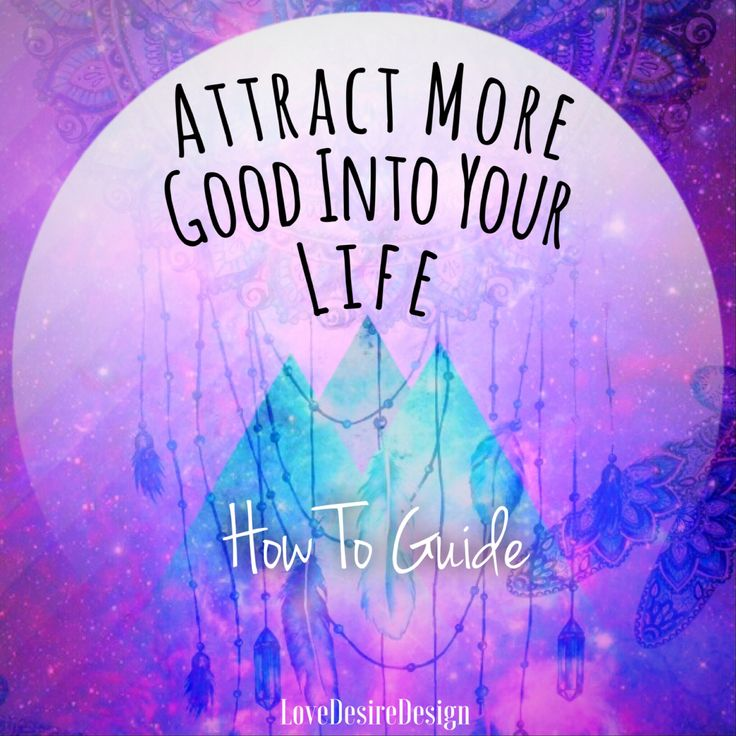 Simple & Effective Guide On How To Attract More Good Into Your Life
