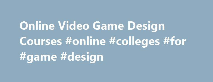 Online Video Game Design Courses #online #colleges #for #game #design http://malaysia.nef2.com/online-video-game-design-courses-online-colleges-for-game-design/  # Free Online Lectures and Courses for Video Game Design Video Game Design Content Navigation Video game design degrees may be in their infancy, but that hasn t discouraged students from signing up for a program that may lead to what CNN Money referred to as one of the best new jobs in America. Video game design is an industry not…