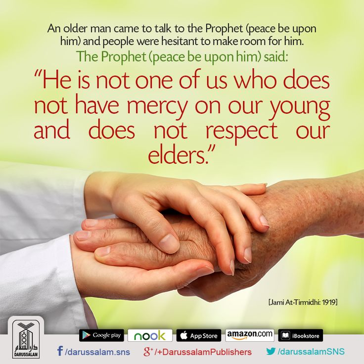 """Respect Elders & be Kind to Youngsters: Anas bin Malik narrated: """"An older man came to talk to the Prophet (peace be upon him) and people were hesitant to make room for him. The Prophet (peace be upon him) said: 'He is not one of us who does not have mercy on our young and does not respect our elders.'""""  [Jami At-Tirmidhi, Chapter on Al-Birr Was-Sila, Hadith: 1919]"""