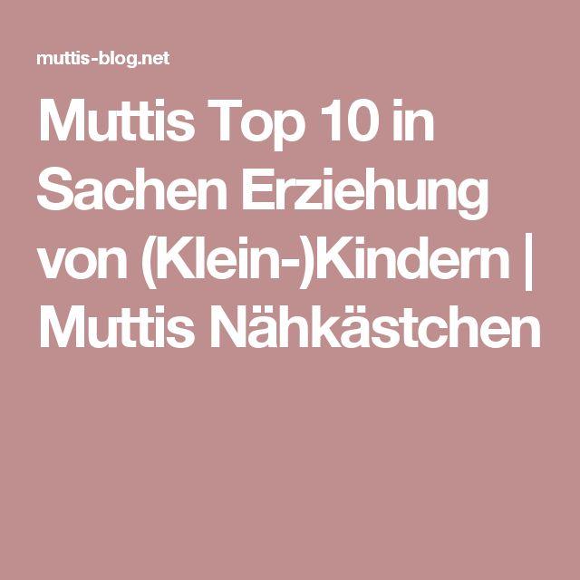 Muttis Top 10 in Sachen Erziehung von (Klein-)Kindern   Muttis Nähkästchen