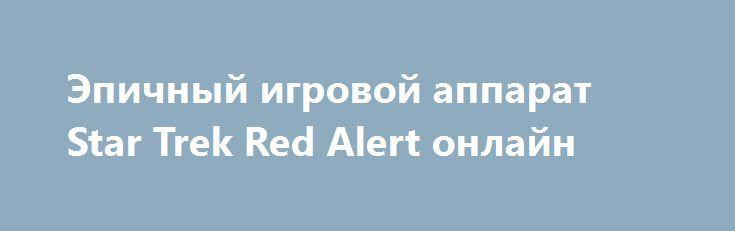 Эпичный игровой аппарат Star Trek Red Alert онлайн http://avtomaty-dengi.com/star-trek-red-alert.html  Возможность играть на эпичном игровом автомате Звездный Путь Красная Тревога онлайн на реальные деньги. Star Trek Red Alert подарит путешествие через время и пространство