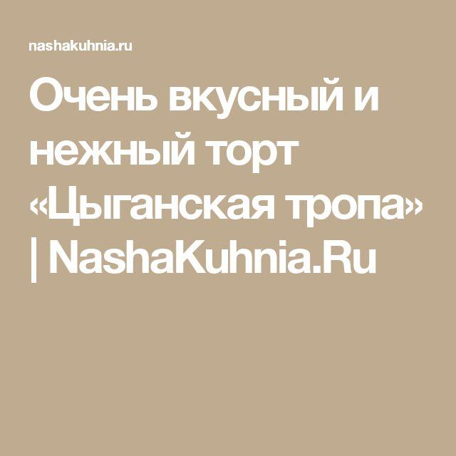Очень вкусный и нежный торт «Цыганская тропа»   NashaKuhnia.Ru