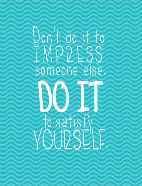 """Don't do it to impress someone else. Do it to satisfy yourself."" #Fitness #Motivation #Quote"