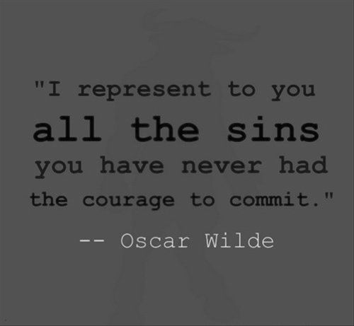 I represent to you ALL the sins you never had the courage to commit. ~Oscar Wilde