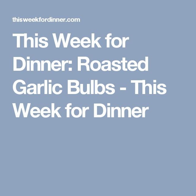 This Week for Dinner: Roasted Garlic Bulbs - This Week for Dinner