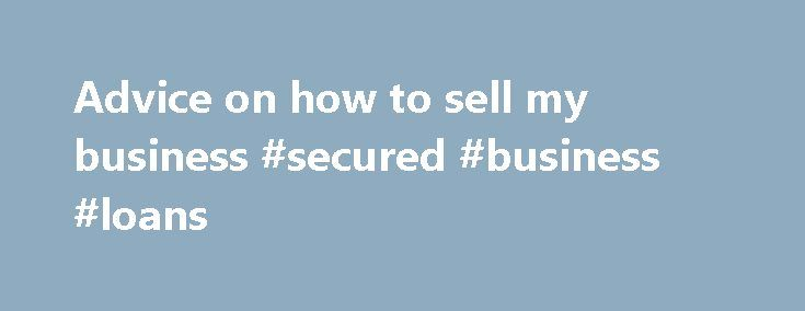 Advice on how to sell my business #secured #business #loans http://business.remmont.com/advice-on-how-to-sell-my-business-secured-business-loans/  #sell my business # How to sell my business Are you looking for advice on selling a business? Are you wanting to gain the maximum possible reward? Are you wondering 'how do I sell my business?' How do I sell my business? Remember, getting the top best value for your business is when someone wants  read more