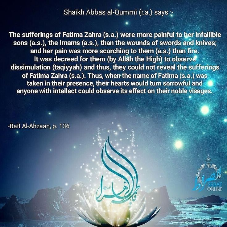 """Shaikh Abbas al-Qummi (r.a.) says:- """"The sufferings of Fatima Zahra (s.a.) were more painful to her infallible sons (a.s.) the Imams (a.s.) than the wounds of swords and knives; and her pain was more scorching to them (a.s.) than fire. It was decreed for them (by Allah the High) to observe dissimulation (taqiyyah) and thus they could not reveal the sufferings of Fatima Zahra (s.a.). Thus when the name of Fatima (s.a.) was taken in their presence their hearts would turn sorrowful and anyone…"""