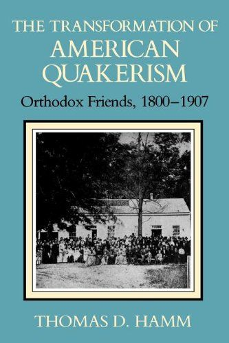 Thomas D. Hamm.  The Transformation of American Quakerism: Orthodox Friends, 1800-1907  Religion in North America Series  (Bloomington, IN: Indiana University Press, 1988).