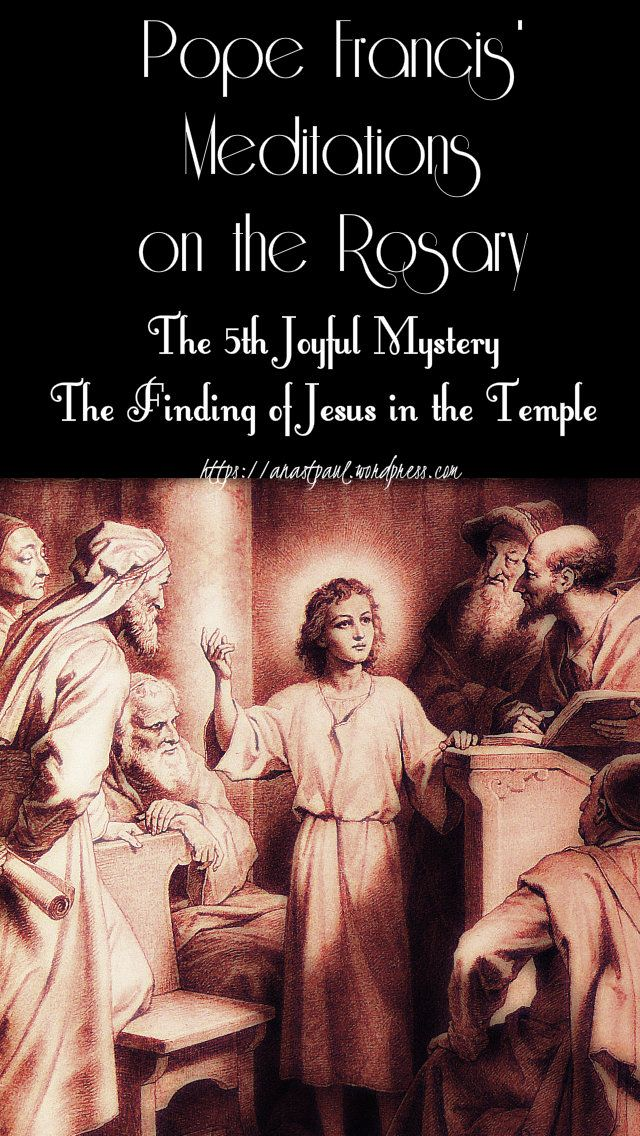 The Fifth Joyful Mystery The Finding Of Jesus In The Templethe Holy Family Had Gone To Jerusalem To Celebrat Jesus In The Temple Pope Francis Catholic Teaching