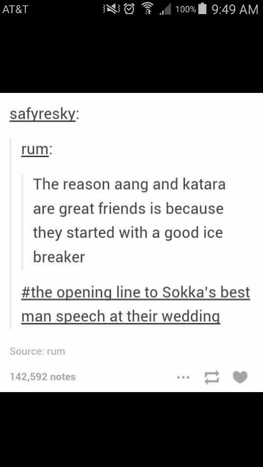 """Lolol. """"The reason why Aang and Katara's relationship is so good is because it started with a good ice breaker"""" I could see this being in Sokka's speech haha"""