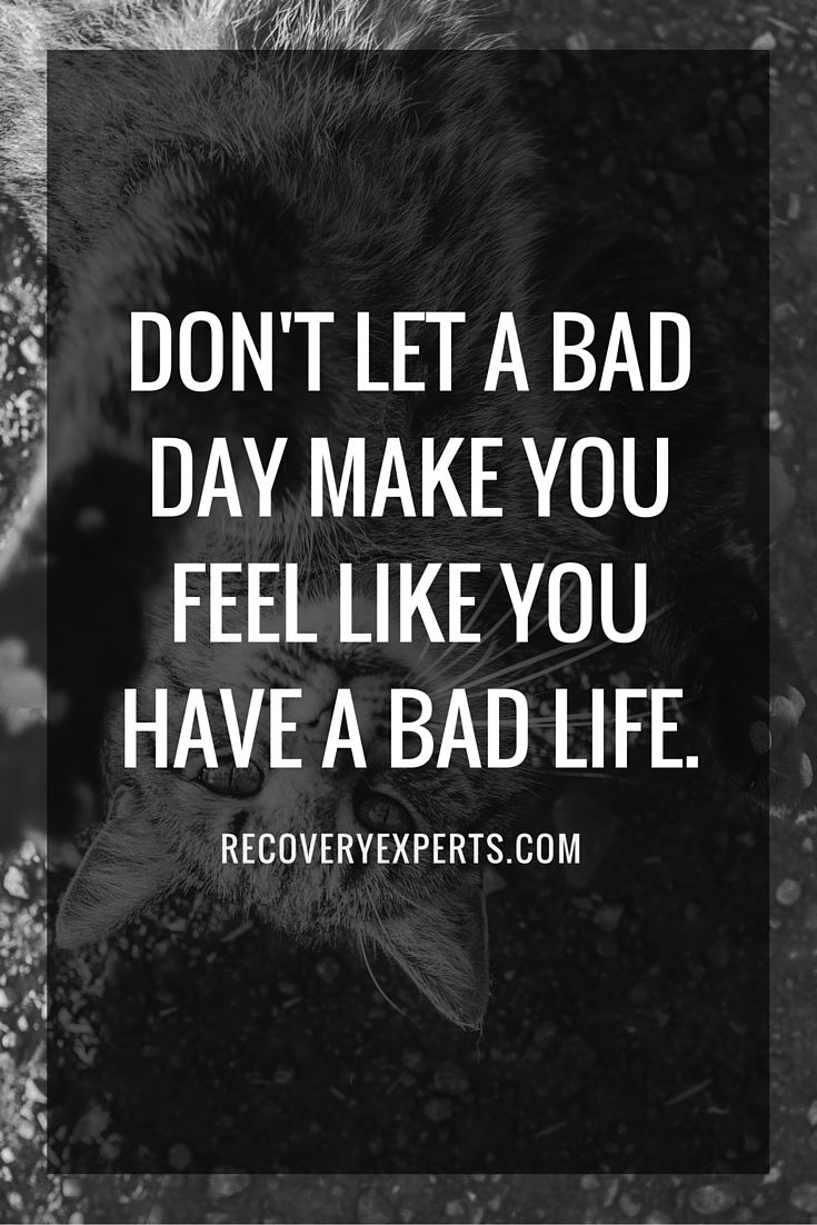 Inspirational Quote: Don't let the bad day make you feel like you have a bad life. https://recoveryexperts.com/
