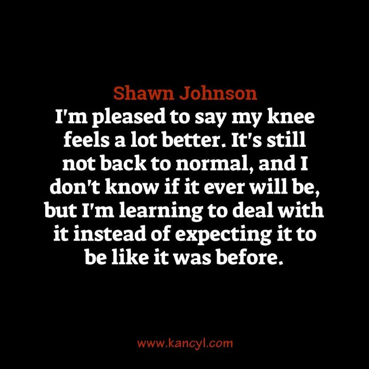 """I'm pleased to say my knee feels a lot better. It's still not back to normal, and I don't know if it ever will be, but I'm learning to deal with it instead of expecting it to be like it was before."", Shawn Johnson"