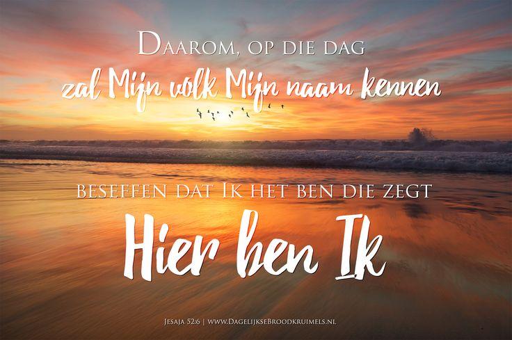 """Daarom, op die dag, zal Mijn volk Mijn naam kennen, beseffen dat Ik het ben die zegt: """"Hier ben Ik."""" Jesaja 52:6 #Bemoediging, #Betrouwbaarheid, #HetWoord, #Liefde https://www.dagelijksebroodkruimels.nl/jesaja-52-6/"""