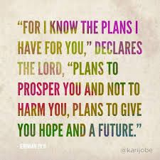 """FOR I KNOW THE PLANS I HAVE FOR YOU"", DECLARES THE LORD, ""PLANS TO PROSPER YOU AND NOT TO HARM YOU, PLANS TO GIVE YOU A HOPE AND A FUTURE."""