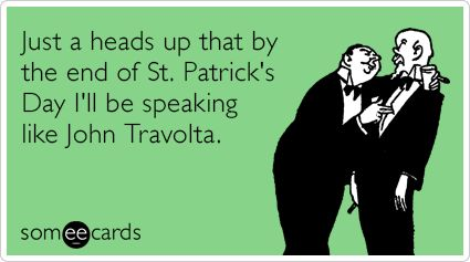 Just a heads up that by the end of St. Patrick's Day I'll be speaking like John Travolta.