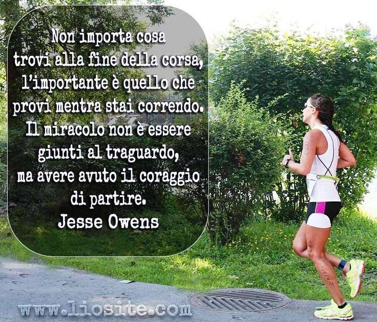 Non importa cosa trovi alla fine della corsa,L'importante e quello che provi mentre stai correndo.Il miracolo non e' essere giunti al traguardo,ma avere avuto il coraggio di partire.